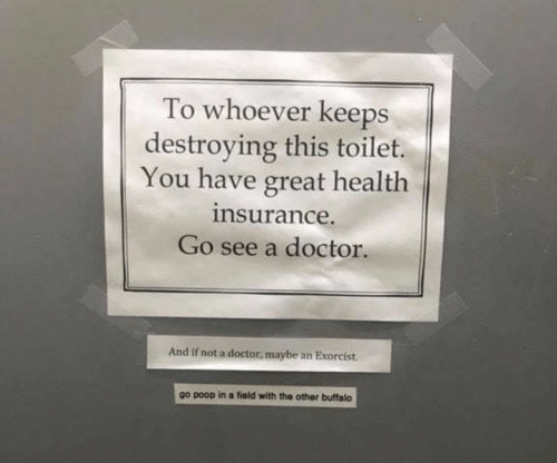 Buffalo: To whoever keeps  destroying this toilet.  You have great health  nsurance.  Go see a doctor.  And if not a doctor, maybe an Exorcist.  go poop in a fiold with the other buffalo