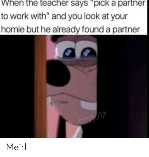 "Homie, Work, and MeIRL: to work with"" and you look at your  homie but he already found a partner  Goof/if Meirl"