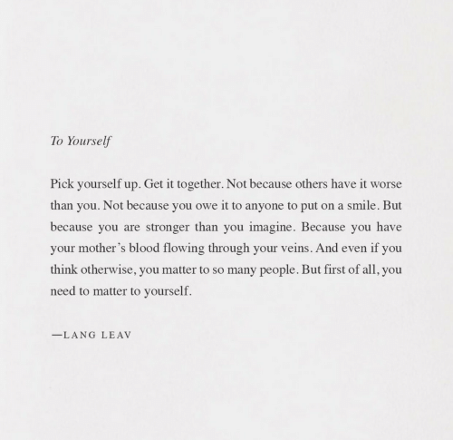 so-many-people: To Yourself  Pick yourself up. Get it together. Not because others have it worse  than you. Not because you owe it to anyone to put on a smile. But  because you are stronger than you imagine. Because you have  your mother's blood flowing through your veins. And even if you  think otherwise, you matter to so many people. But first of all, you  need to matter to yourself.  LANG LEAV