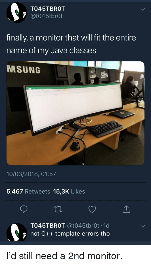 Java, Fit, and Template: TO45TBROT  F @t045tbrOt  finally, a monitor that will fit the entire  name of my Java classes  MSUNG  10/03/2018, 01:57  5.467 Retweets 15,3K Likes  TO45TBROT @t045tbrOt .1d  not C++ template errors tho I'd still need a 2nd monitor.