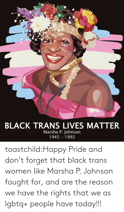 pride: toastchild:Happy  Pride and don't forget that black trans women like Marsha P. Johnson  fought for, and are the reason we have the rights that we as lgbtq+  people have today!!!