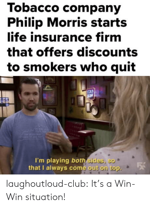 Club, Life, and Tumblr: Tobacco company  Philip Morris starts  life insurance firm  that offers discounts  to smokers who quit  COLD  I'm playing both sides, so  that I always come out on top  e out on top. laughoutloud-club:  It's a Win-Win situation!