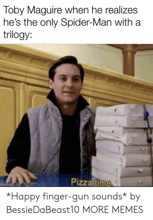 Maguire: Toby Maguire when he realizes  he's the only Spider-Man with a  trilogy:  Pizza fime *Happy finger-gun sounds* by BessieDaBeast10 MORE MEMES