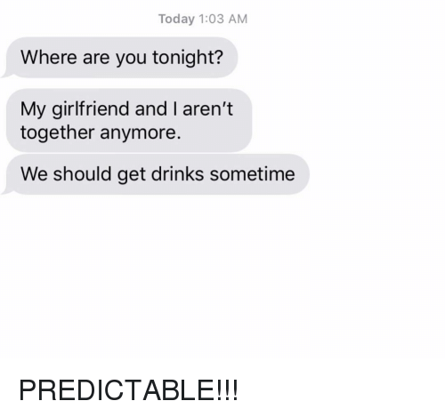 Tonight My Girlfriend: Today 1:03 AM  Where are you tonight?  My girlfriend and I aren't  together anymore.  We should get drinks sometime PREDICTABLE!!!