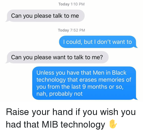 Men in Black, Relationships, and Texting: Today 1:10 PM  Can you please talk to me  Today 7:52 PM  I could, but I don't want to  Can you please want to talk to me?  Unless you have that Men in Black  technology that erases memories of  you from the last 9 months or so,  nah, probably not Raise your hand if you wish you had that MIB technology ✋