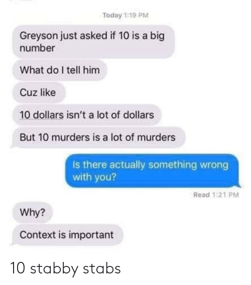 dollars: Today 1:19 PM  Greyson just asked if 10 is a big  number  What do I tell him  Cuz like  10 dollars isn't a lot of dollars  But 10 murders is a lot of murders  Is there actually something wrong  with you?  Read 1:21 PM  Why?  Context is important 10 stabby stabs