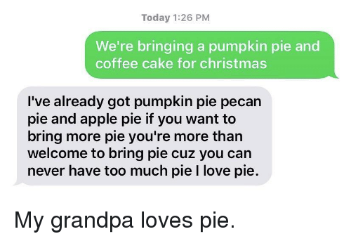 Apple, Christmas, and Love: Today 1:26 PM  We're bringing a pumpkin pie and  coffee cake for christmas  I've already got pumpkin pie pecan  pie and apple pie if you want to  bring more pie you're more than  welcome to bring pie cuz you can  never have too much pie I love pie. My grandpa loves pie.