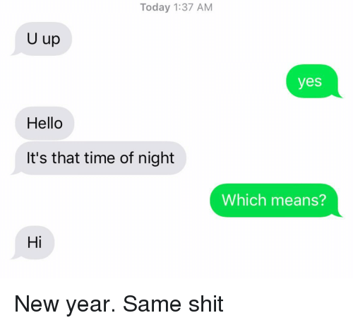 Hello, New Year's, and Relationships: Today 1:37 AM  U up  yes  Hello  It's that time of night  Which means?  Hi New year. Same shit
