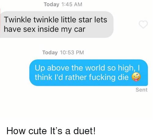 let's have sex: Today 1:45 AM  Twinkle twinkle little star lets  have sex inside my car  Today 10:53 PM  Up above the world so high,I  think I'd rather fucking die  Sent How cute It's a duet!