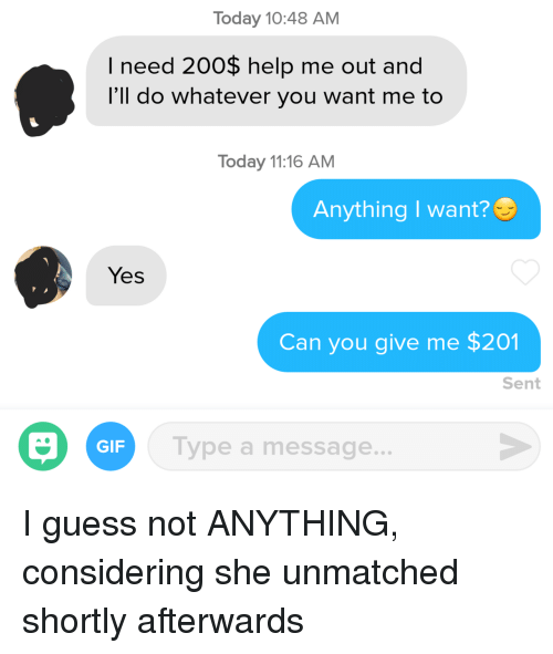 guess not: Today 10:48 AM  I need 200$ help me out and  l'll do whatever you want me to  Today 11:16 AM  Anything I want?  Yes  Can you give me $201  Sent  GIF  Type a message... I guess not ANYTHING, considering she unmatched shortly afterwards