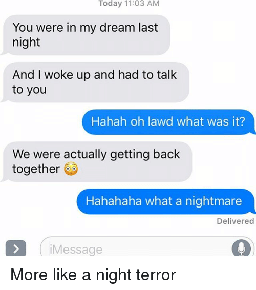 Relationships, Texting, and Today: Today 11:03 AM  You were in my dream last  night  And I woke up and had to talk  to you  Hahah oh lawd what was it?  We were actually getting back  together @  Hahahaha what a nightmare  Delivered  iMessage More like a night terror
