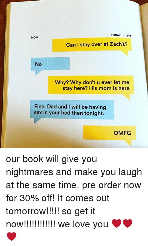 sexs: TODAY 11:11 PM  MOM  Can I stay over at Zach's?  No  Why? Why don't u ever let me  stay here? His mom is here  Fine. Dad and I will be having  sex in your bed then tonight.  OMFG our book will give you nightmares and make you laugh at the same time. pre order now for 30% off! It comes out tomorrow!!!!! so get it now!!!!!!!!!!!! we love you ❤️❤️❤️