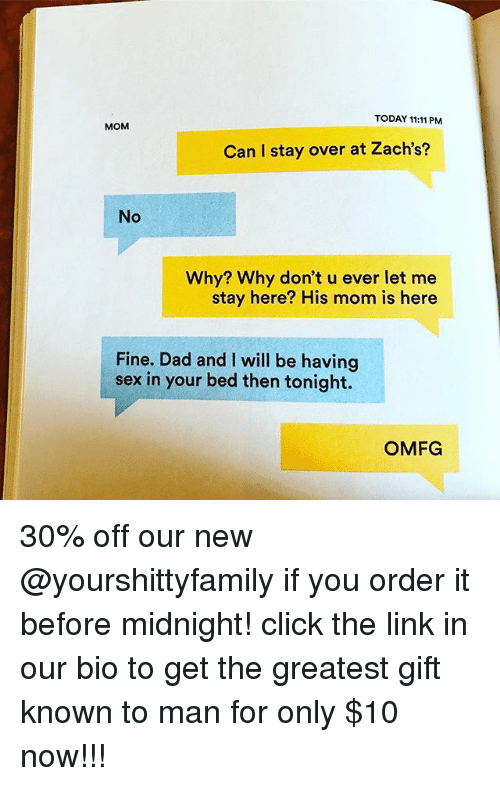 Click, Dad, and Sex: TODAY 11:11 PM  MOM  Can I stay over at Zach's?  No  Why? Why don't u ever let me  stay here? His mom is here  Fine. Dad and I will be having  sex in your bed then tonight.  OMFG 30% off our new @yourshittyfamily if you order it before midnight! click the link in our bio to get the greatest gift known to man for only $10 now!!!