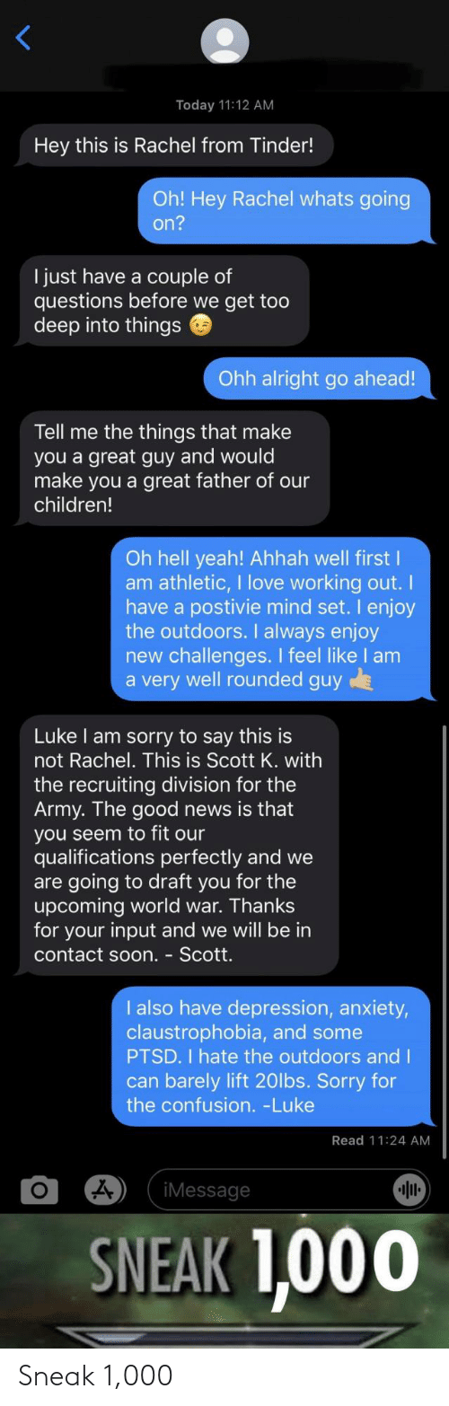 scott: Today 11:12 AM  Hey this is Rachel from Tinder!  Oh! Hey Rachel whats going  on?  I just have a couple of  questions before we get too  deep into things  Ohh alright go ahead!  Tell me the things that make  you a great guy and would  make you a great father of our  children!  Oh hell yeah! Ahhah well first I  am athletic, I love working out.  have a postivie mind set. I enjoy  the outdoors. I always enjoy  new challenges. I feel like I am  a very well rounded guy  Luke I am sorry to say this is  not Rachel. This is Scott K. with  the recruiting division for the  Army. The good news is that  you seem to fit our  qualifications perfectly and we  are going to draft you for the  upcoming world war. Thanks  for your input and we will be in  contact soon. - Scott.  I also have depression, anxiety,  claustrophobia, and some  PTSD. I hate the outdoors and I  can barely lift 20lbs. Sorry for  the confusion. -Luke  Read 11:24 AM  iMessage  SNEAK 1,000 Sneak 1,000