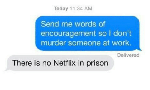 Netflix, Work, and Prison: Today 11:34 AM  Send me words of  encouragement so I don't  murder someone at work.  Delivered  There is no Netflix in prison