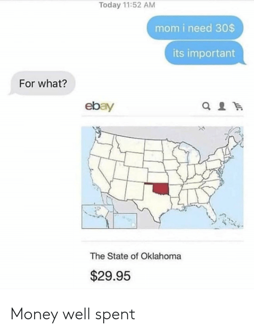 eBay, Money, and Oklahoma: Today 11:52 AM  mom i need 30$  its important  For what?  ebay  The State of Oklahoma  $29.95 Money well spent