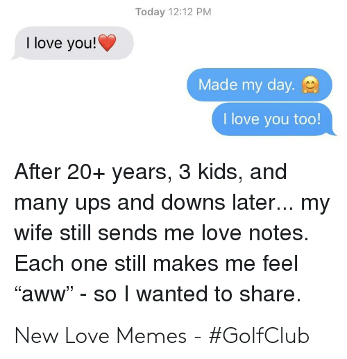 """New Love Memes: Today 12:12 PM  I love you!  Made my day.  I love you too!  After 20+ years, 3 kids, and  many ups and downs later... my  wife still sends me love notes.  Each one still makes me feel  """"aww"""" - so wanted to share. New Love Memes - #GolfClub"""