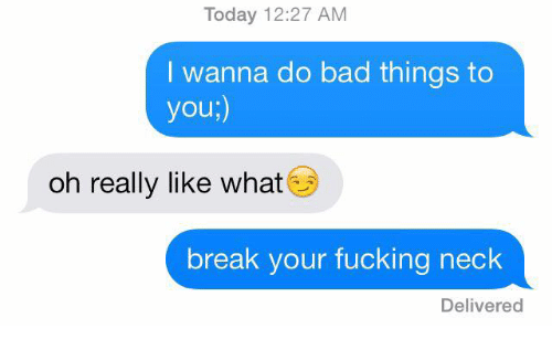 do-bad-things: Today 12:27 AM  I wanna do bad things to  you;)  oh really like what  break your fucking neck  Delivered