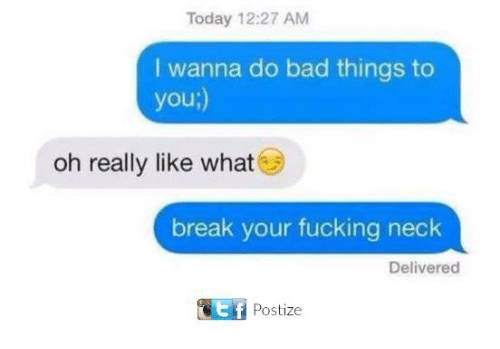 do-bad-things: Today 12:27 AM  I wanna do bad things to  you;)  oh really like what  break your fucking neck  Delivered  Postize
