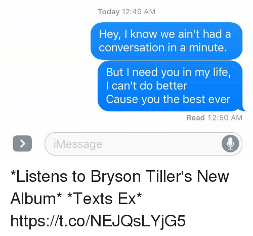 Bryson: Today 12:49 AM  Hey, I know we ain't had a  conversation in a minute  But I need you in my life,  I can't do better  Cause you the best ever  Read 12:50 AM  i Message *Listens to Bryson Tiller's New Album* *Texts Ex* https://t.co/NEJQsLYjG5