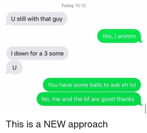 Lol, Relationships, and Texting: Today 16:10  U still with that guy  Yes, I ammm  I down for a 3 some  You have some balls to ask eh lol  No, me and the bf are good thanks This is a NEW approach