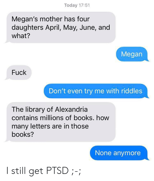 Books, Megan, and Try Me: Today 17:51  Megan's mother has four  daughters April, May, June, and  what?  Megan  Fuck  Don't even try me with riddles  The library of Alexandria  contains millions of books. how  many letters are in those  books?  None anymore I still get PTSD ;-;