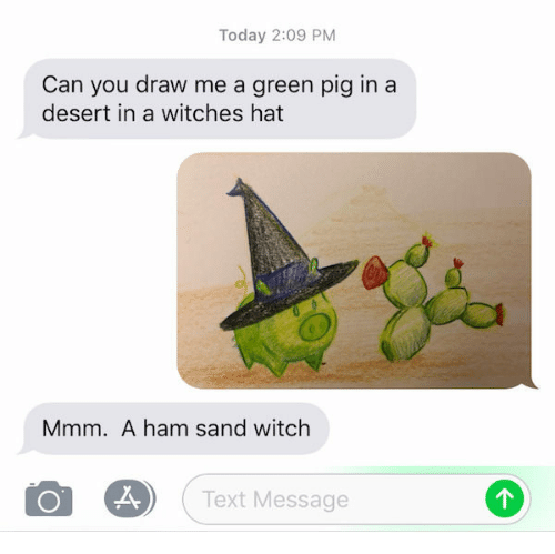 Draw Me: Today 2:09 PM  Can you draw me a green pig in a  desert in a witches hat  Mmm. A ham sand witch  Text Message