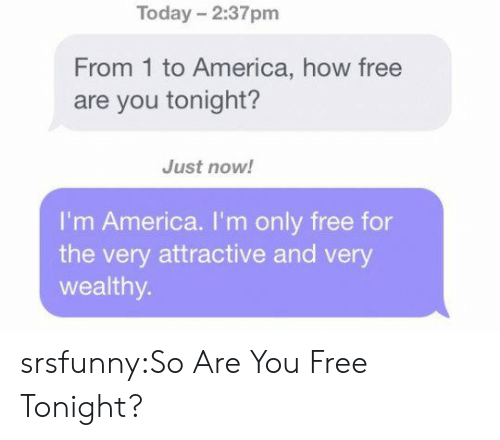 America, Tumblr, and Blog: Today 2:37pm  From 1 to America, how free  are you tonight?  Just now!  I'm America. I'm only free for  the very attractive and very  wealthy srsfunny:So Are You Free Tonight?