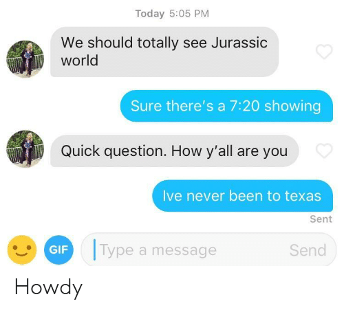 Jurassic World: Today 5:05 PM  We should totally see Jurassic  world  Sure there's a 7:20 showing  Quick question. How y'all are you  Ive never been to texas  Sent  a Type a message  GIF  Send Howdy