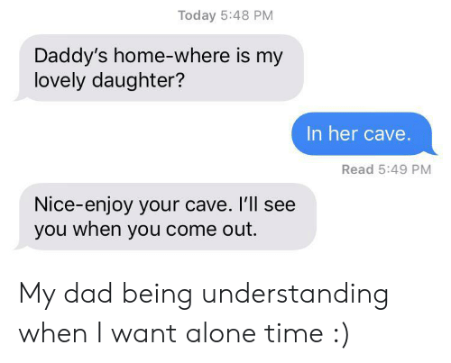Being Alone, Dad, and Daddy's Home: Today 5:48 PM  Daddy's home-where is my  lovely daughter?  In her cave.  Read 5:49 PM  Nice-enjoy your cave. I'll see  you when you come out. My dad being understanding when I want alone time :)