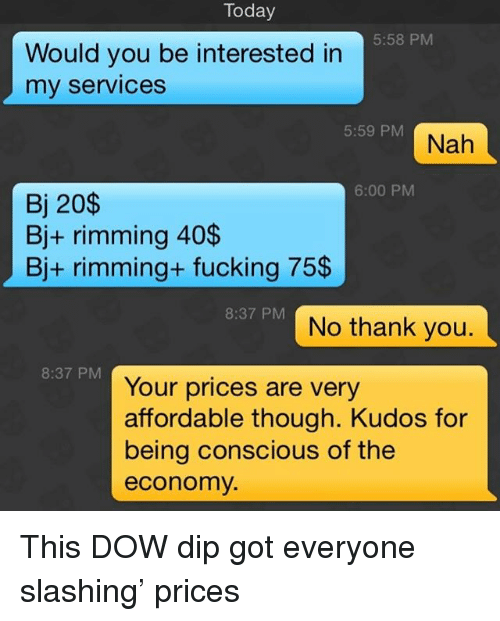 Fucking, Thank You, and Grindr: Today  5:58 PM  Would you be interested in  my services  5:59 PM  6:00 PM  Bj 20$  Bj+ rimming 40$  Bj+ rimming+ fucking 75$  8:37 PM  No thank you.  8:37 PM  Your prices are very  affordable though. Kudos for  being conscious of the  economy This DOW dip got everyone slashing' prices