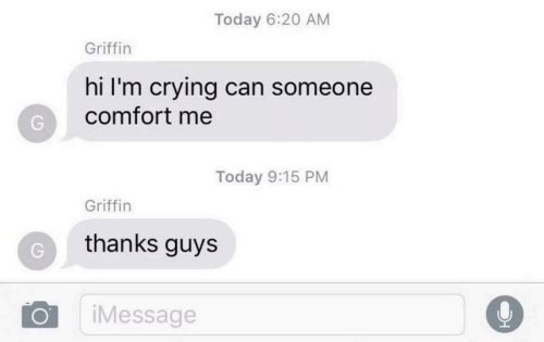 Crying, Today, and Griffin: Today 6:20 AM  Griffin  hi I'm crying can someone  comfort me  Today 9:15 PM  Griffin  thanks guys  iMessage