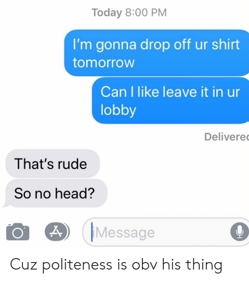 lobby: Today 8:00 PM  I'm gonna drop off ur shirt  tomorroW  Can I like leave it in ur  lobby  Delivere  That's rude  So no head?  O O) IMessage  O Cuz politeness is obv his thing