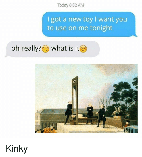 Today, What Is, and Classical Art: Today 8:32 AM  I got a new toy I want you  to use on me tonight  oh really? ) What is it Kinky