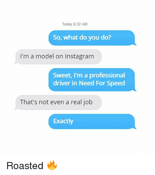 Instagram, Memes, and Today: Today 8:32 AM  So, what do you do?  I'm a model on Instagram  Sweet, I'm a professional  driver in Need For Speed  That's not even a real job  Exactly Roasted 🔥