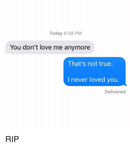 Funny, Love, and Memes: Today 8:58 PM  You don't love me anymore  That's not true.  I never loved you.  Delivered RIP