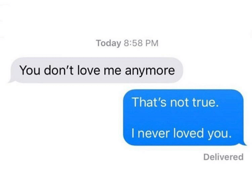 Love, True, and Today: Today 8:58 PM  You don't love me anymore  That's not true  I never loved you.  Delivered