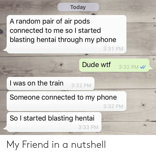 Dude, Hentai, and Phone: Today  A random pair of air pods  connected to me so I started  blasting hentai through my phone  3:31 PM  Dude wtf  3:32 PM  I was on the train  3:32 PM  Someone connected to my phone  3:32 PM  So I started blasting hentai  3:33 PM My Friend in a nutshell