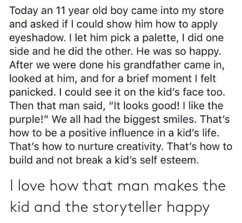 "Life, Love, and Break: Today an 11 year old boy came into my store  and asked if I could show him how to apply  eyeshadow. I let him pick a palette, I did one  side and he did the other. He was so happy.  After we were done his grandfather came in,  looked at him, and for a brief moment I felt  panicked. I could see it on the kid's face too.  Then that man said, ""It looks good! I like the  purple!"" We all had the biggest smiles. That's  how to be a positive influence in a kid's life.  That's how to nurture creativity. That's how to  build and not break a kid's self esteem I love how that man makes the kid and the storyteller happy"