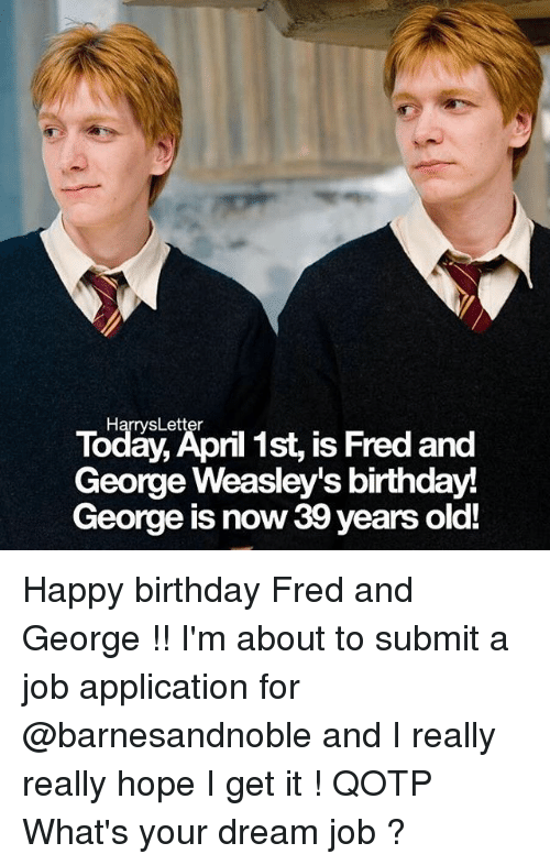 Job Application: Today, April 1st, is Fred and  Harrys Letter  George Weasley's birthday  George  is now 39 years old! Happy birthday Fred and George !! I'm about to submit a job application for @barnesandnoble and I really really hope I get it ! QOTP What's your dream job ?