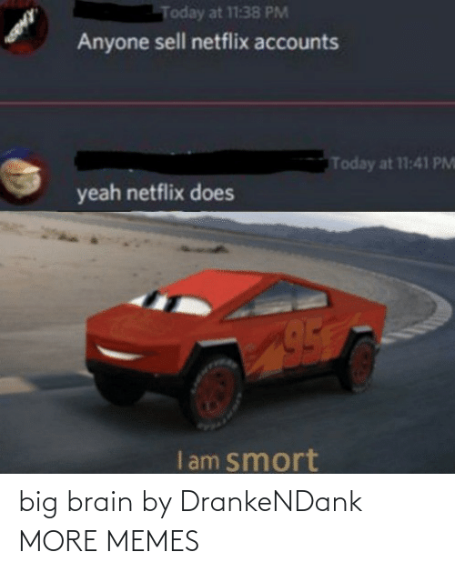 Accounts: Today at 11:38 PM  Anyone sell netflix accounts  Today at 11:41 PM  yeah netflix does  I am smort big brain by DrankeNDank MORE MEMES