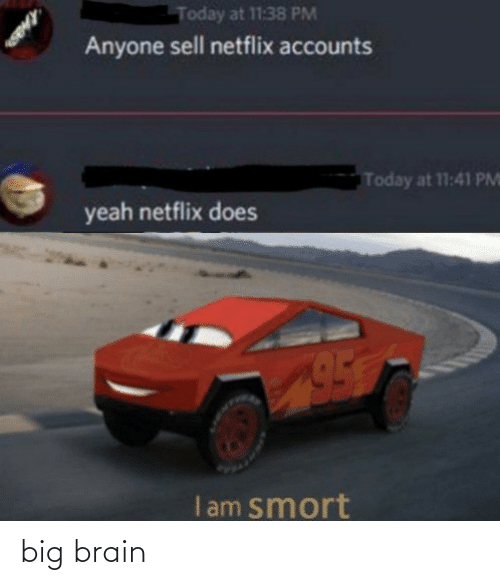 Netflix: Today at 11:38 PM  Anyone sell netflix accounts  Today at 11:41 PM  yeah netflix does  I am smort big brain