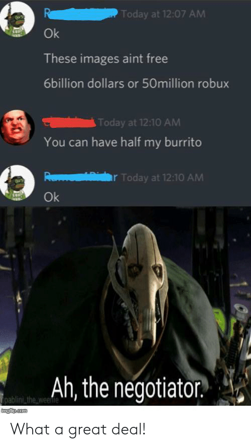 burrito: Today at 12:07 AM  Ok  These images aint free  6billion dollars or 50million robux  Today at 12:10 AM  You can have half my burrito  বি  Today at 12:10 AM  Ok  Ah, the negotiator  pablini the weenie  ingfip.com What a great deal!