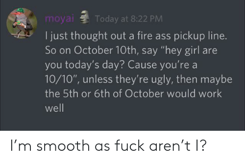 """Smooth As Fuck: Today at 8:22 PM  I just thought out a fire ass pickup line.  So on October 10th, say """"hey girl are  you today's day? Cause you're a  10/10"""", unless they're ugly, then maybe  the 5th or 6th of October would work  well I'm smooth as fuck aren't I?"""