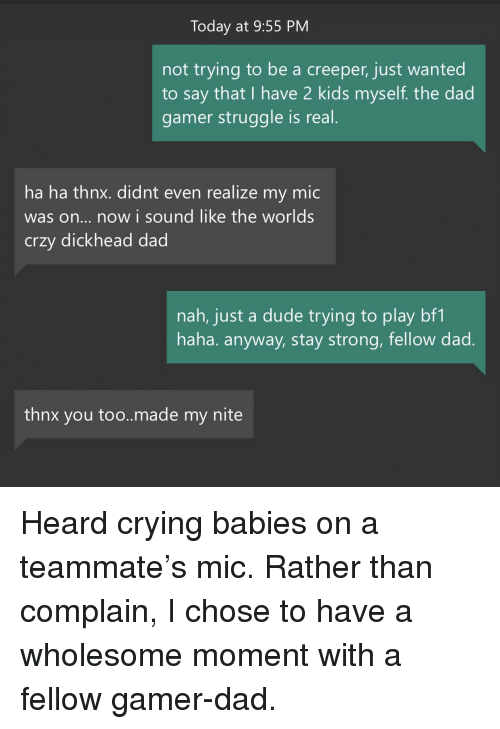 crying babies: Today at 9:55 PM  not trying to be a creeper, just wanted  to say that I have 2 kids myself. the dad  gamer struggle is real  ha ha thnx. didnt even realize my mic  was on... now i sound like the worlds  crzy dickhead dad  nah, just a dude trying to play bf1  haha. anyway, stay strong, fellow dad  thnx you too..made my nite <p>Heard crying babies on a teammate's mic. Rather than complain, I chose to have a wholesome moment with a fellow gamer-dad.</p>