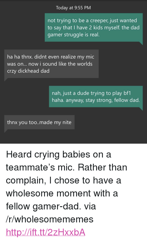 """crying babies: Today at 9:55 PM  not trying to be a creeper, just wanted  to say that I have 2 kids myself. the dad  gamer struggle is real  ha ha thnx. didnt even realize my mic  was on... now i sound like the worlds  crzy dickhead dad  nah, just a dude trying to play bf1  haha. anyway, stay strong, fellow dad  thnx you too..made my nite <p>Heard crying babies on a teammate's mic. Rather than complain, I chose to have a wholesome moment with a fellow gamer-dad. via /r/wholesomememes <a href=""""http://ift.tt/2zHxxbA"""">http://ift.tt/2zHxxbA</a></p>"""