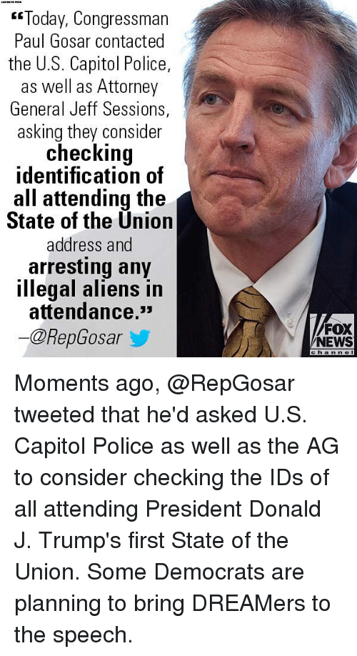 """Memes, News, and Police: """"Today, Congressman  Paul Gosar contacted  the U.S. Capitol Police,  as well as Attorney  General Jeff Sessions,  asking they consider  checking  identification of  all attending the  State of the Ünion  address and  arresting any  illegal aliens in  attendance.*  ー@RepGosar  /FOX  NEWS  channe Moments ago, @RepGosar tweeted that he'd asked U.S. Capitol Police as well as the AG to consider checking the IDs of all attending President Donald J. Trump's first State of the Union. Some Democrats are planning to bring DREAMers to the speech."""