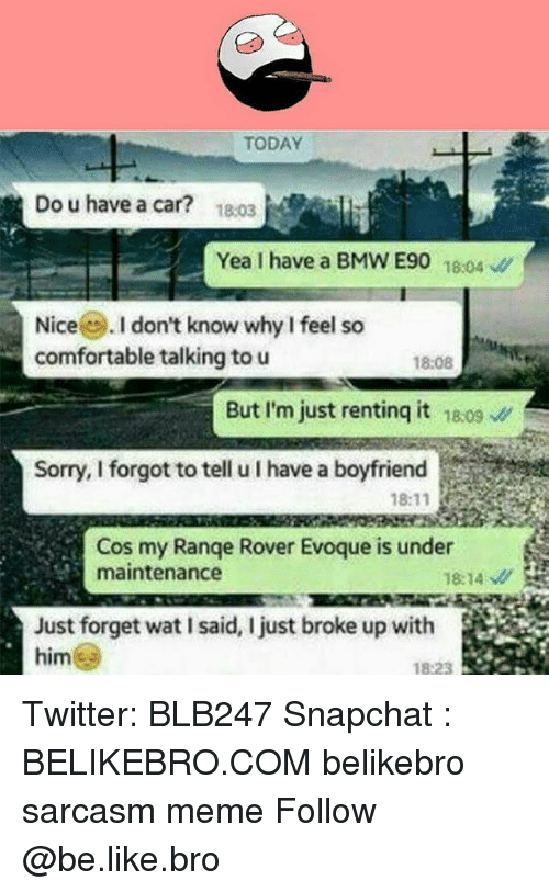 Be Like, Bmw, and Comfortable: TODAY  Do u have a car?  18.03  Yea I have a BMW E90 10  Nice. I don't know why I feel so  comfortable talking to u  18:08  But I'm just rentinq it 18.09  Sorry, I forgot to tell u I have a boyfriend  Cos my Range Rover Evoque is under  maintenance  18:14  Just forget wat I said, I just broke up with  823 Twitter: BLB247 Snapchat : BELIKEBRO.COM belikebro sarcasm meme Follow @be.like.bro