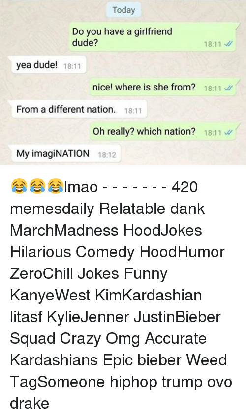Where Is She: Today  Do you have a girlfriend  dude?  18:11 v/  yea dude!  18:11  nice! where is she from?  18:11  v  From a different nation  18:11  Oh really? which nation?  18:11  My imagiNATION 18:12 😂😂😂lmao - - - - - - - 420 memesdaily Relatable dank MarchMadness HoodJokes Hilarious Comedy HoodHumor ZeroChill Jokes Funny KanyeWest KimKardashian litasf KylieJenner JustinBieber Squad Crazy Omg Accurate Kardashians Epic bieber Weed TagSomeone hiphop trump ovo drake