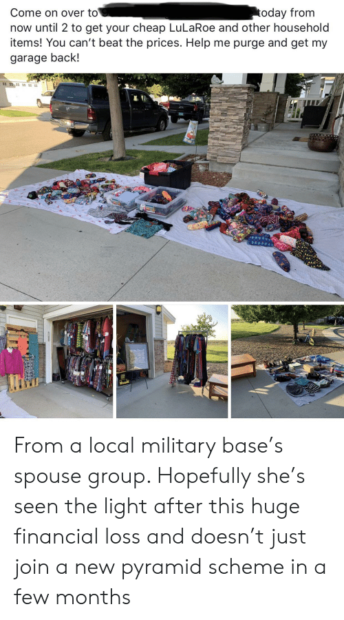 Help, Today, and Military: today from  now until 2 to get your cheap LuLaRoe and other household  items! You can't beat the prices. Help me purge and get my  Come on over to  garage back! From a local military base's spouse group. Hopefully she's seen the light after this huge financial loss and doesn't just join a new pyramid scheme in a few months